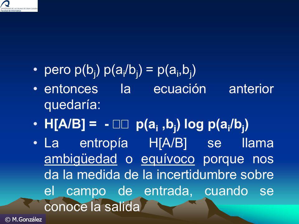 © M.González pero p(b j ) p(a i /b j ) = p(a i,b j ) entonces la ecuación anterior quedaría: H[A/B] = - p(a i,b j ) log p(a i /b j ) La entropía H[A/B