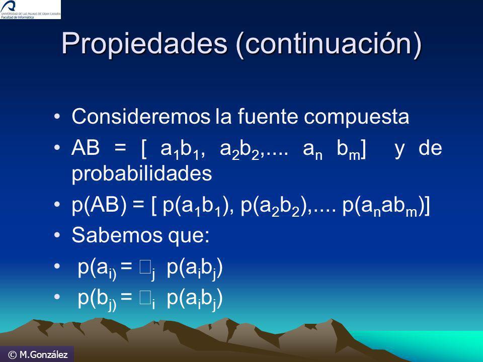 © M.González Propiedades (continuación) Consideremos la fuente compuesta AB = [ a 1 b 1, a 2 b 2,.... a n b m ] y de probabilidades p(AB) = [ p(a 1 b