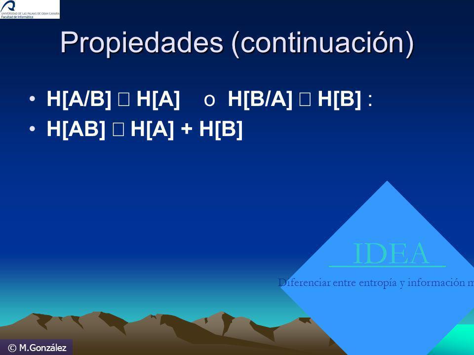 © M.González Propiedades (continuación) H[A/B] H[A] o H[B/A] H[B] : H[AB] H[A] + H[B] IDEA Diferenciar entre entropía y información mutua