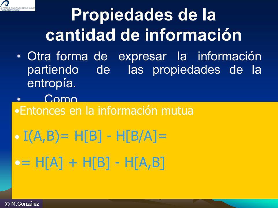 © M.González Propiedades de la cantidad de información Otra forma de expresar la información partiendo de las propiedades de la entropía. Como H[A,B]