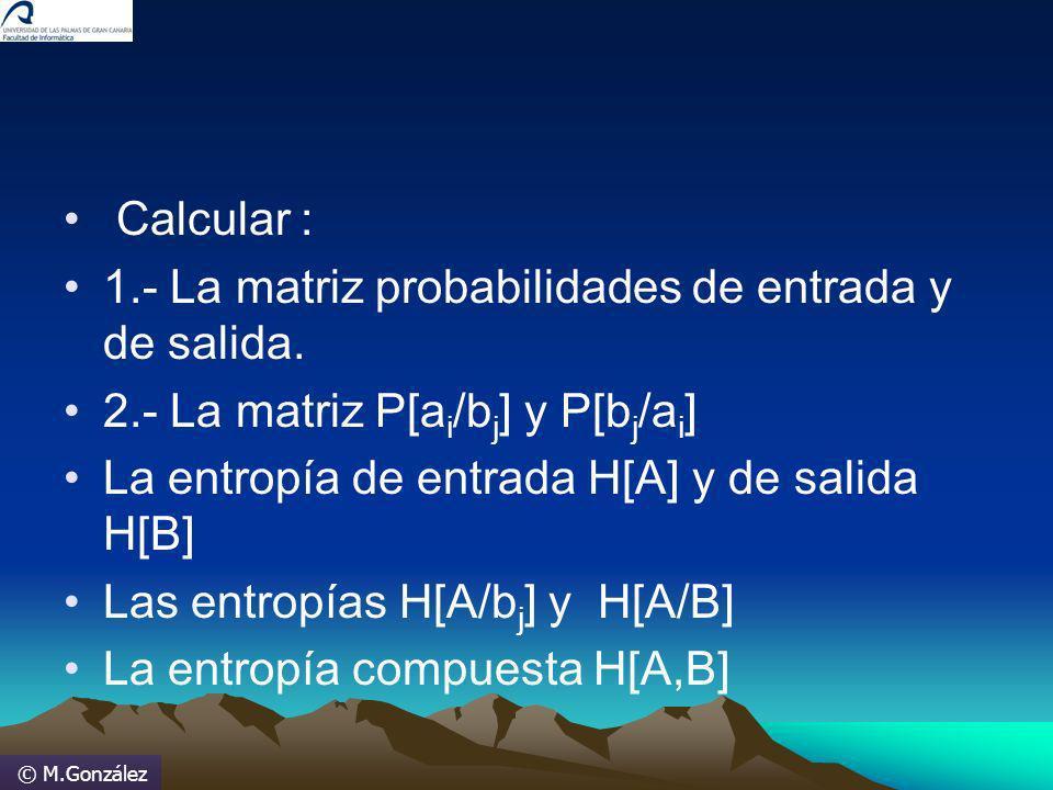 © M.González Calcular : 1.- La matriz probabilidades de entrada y de salida. 2.- La matriz P[a i /b j ] y P[b j /a i ] La entropía de entrada H[A] y d