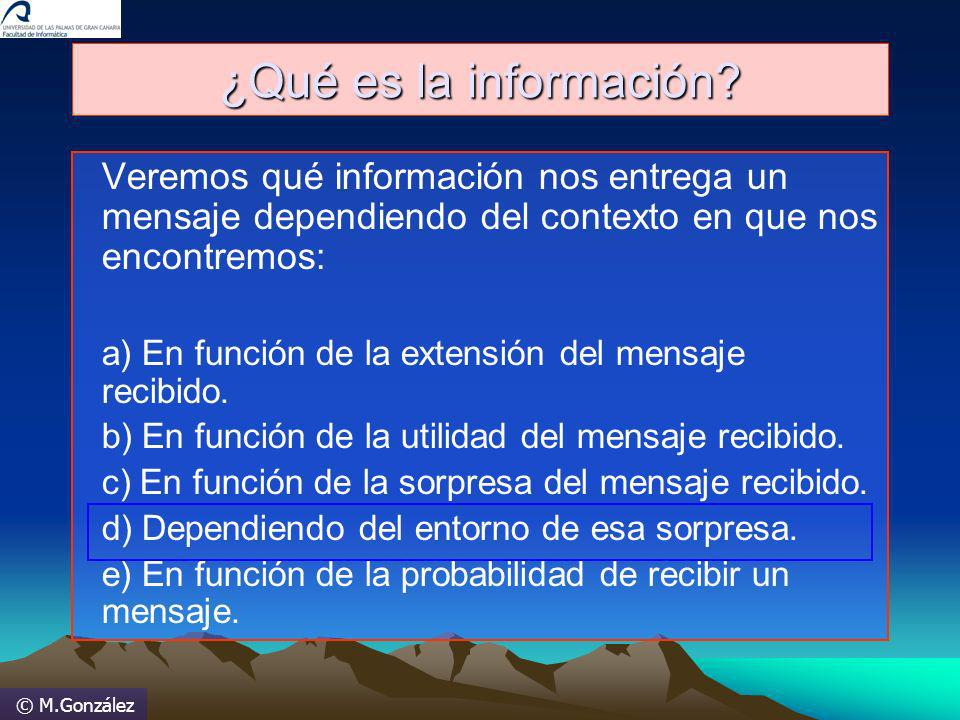 © M.González ¿Qué es la información? Veremos qué información nos entrega un mensaje dependiendo del contexto en que nos encontremos: a) En función de