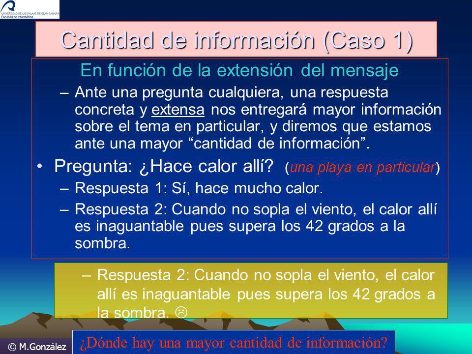 © M.González Cantidad de información (Caso 1) En función de la extensión del mensaje –Ante una pregunta cualquiera, una respuesta concreta y extensa n