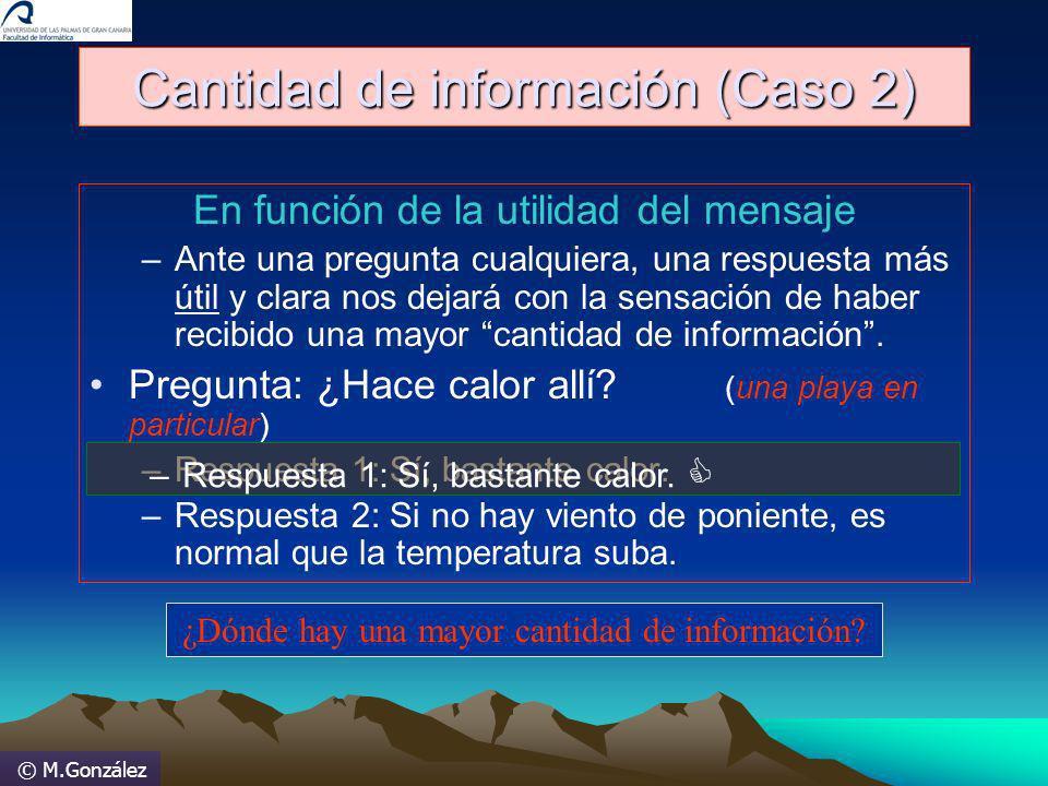 © M.González Cantidad de información (Caso 2) En función de la utilidad del mensaje –Ante una pregunta cualquiera, una respuesta más útil y clara nos
