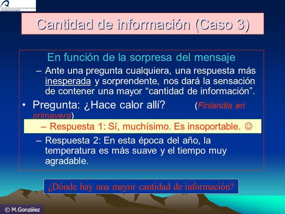 © M.González Cantidad de información (Caso 3) En función de la sorpresa del mensaje –Ante una pregunta cualquiera, una respuesta más inesperada y sorp