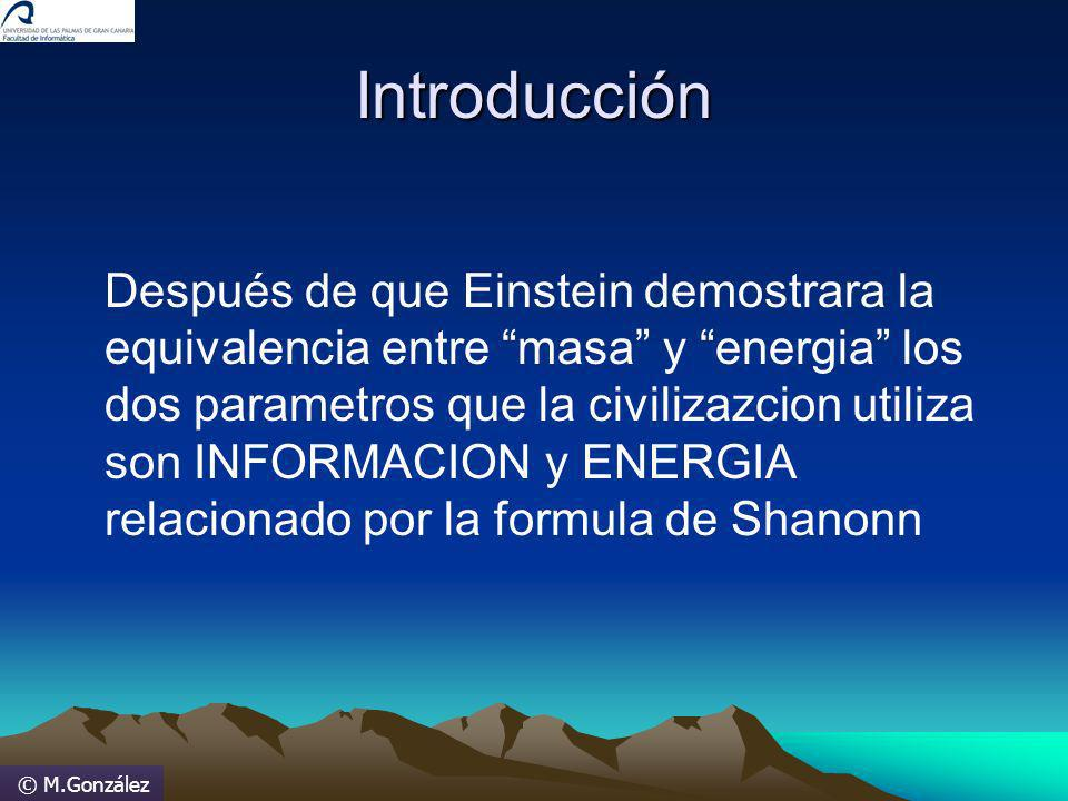 © M.González Entropía (continuación) Se obtiene más información si en un texto español la siguiente letra que leemos es una W, que si nos encontramos con una E, ya que la primera es menos frecuente en nuestro idioma, y su ocurrencia tiene mayor incertidumbre.