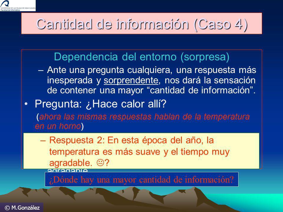 © M.González Cantidad de información (Caso 4) Dependencia del entorno (sorpresa) –Ante una pregunta cualquiera, una respuesta más inesperada y sorpren