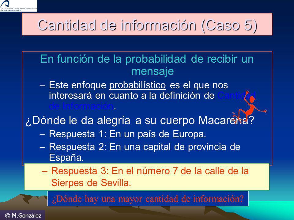 © M.González Cantidad de información (Caso 5) En función de la probabilidad de recibir un mensaje –Este enfoque probabilístico es el que nos interesar