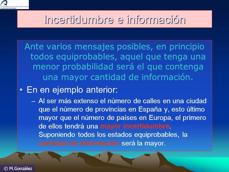 © M.González Incertidumbre e información Ante varios mensajes posibles, en principio todos equiprobables, aquel que tenga una menor probabilidad será