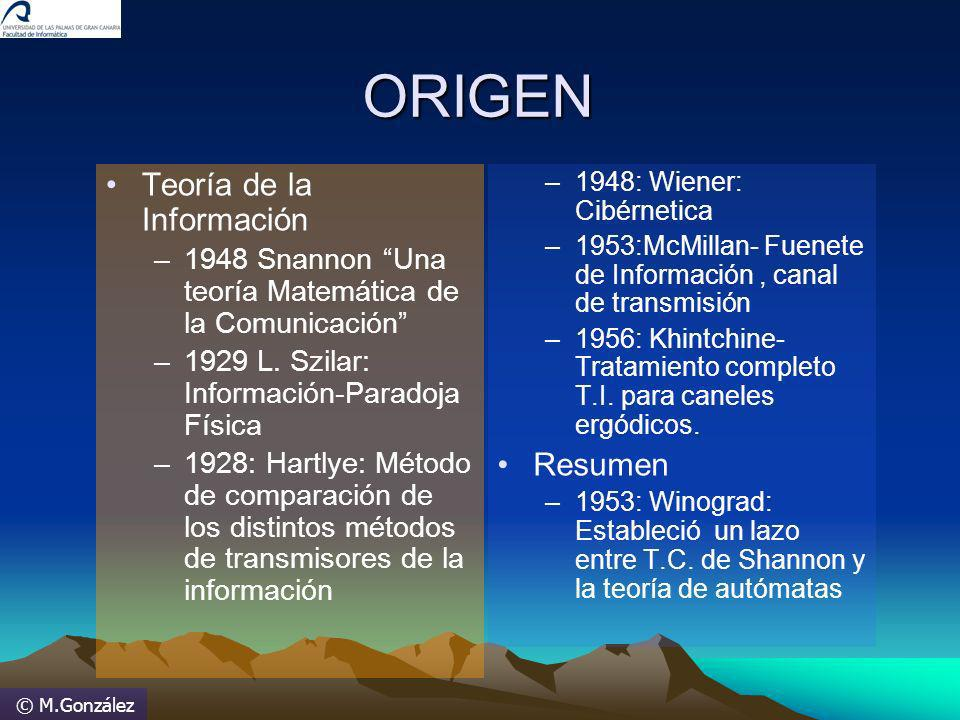 © M.GonzálezORIGEN Teoría de la Información –1948 Snannon Una teoría Matemática de la Comunicación –1929 L. Szilar: Información-Paradoja Física –1928: