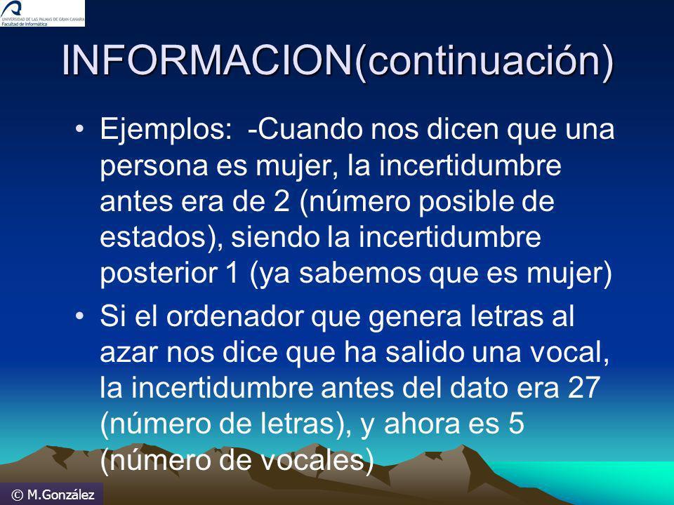 © M.González INFORMACION(continuación) Ejemplos: -Cuando nos dicen que una persona es mujer, la incertidumbre antes era de 2 (número posible de estado
