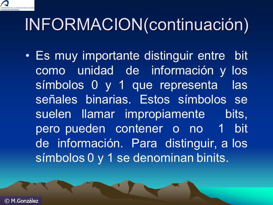 © M.González INFORMACION(continuación) Es muy importante distinguir entre bit como unidad de información y los símbolos 0 y 1 que representa las señal