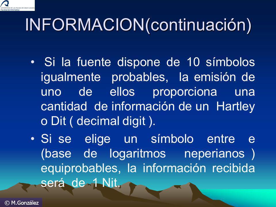© M.González INFORMACION(continuación) Si la fuente dispone de 10 símbolos igualmente probables, la emisión de uno de ellos proporciona una cantidad d