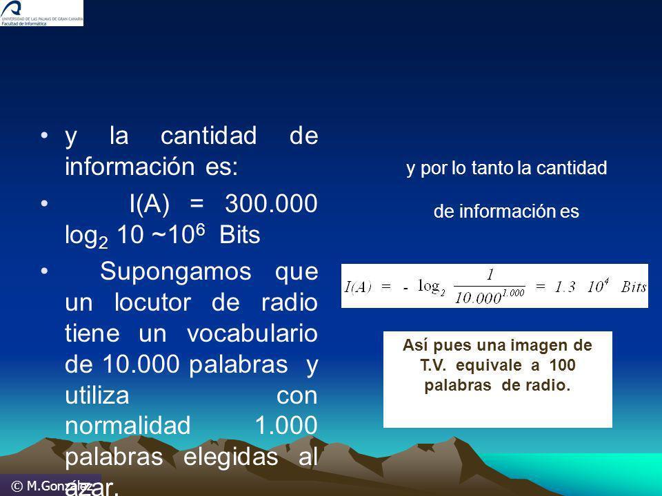 © M.González y la cantidad de información es: I(A) = 300.000 log 2 10 ~10 6 Bits Supongamos que un locutor de radio tiene un vocabulario de 10.000 pal