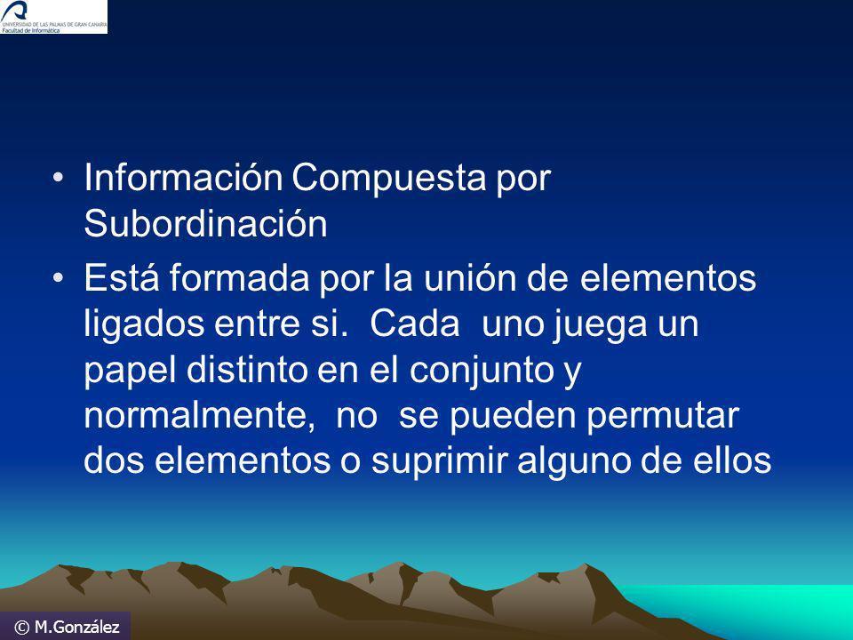 © M.González Información Compuesta por Subordinación Está formada por la unión de elementos ligados entre si. Cada uno juega un papel distinto en el c