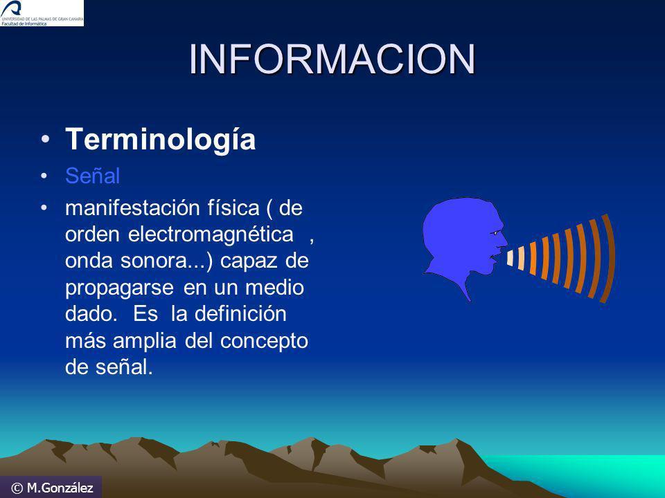 © M.González INFORMACION Terminología Señal manifestación física ( de orden electromagnética, onda sonora...) capaz de propagarse en un medio dado. Es