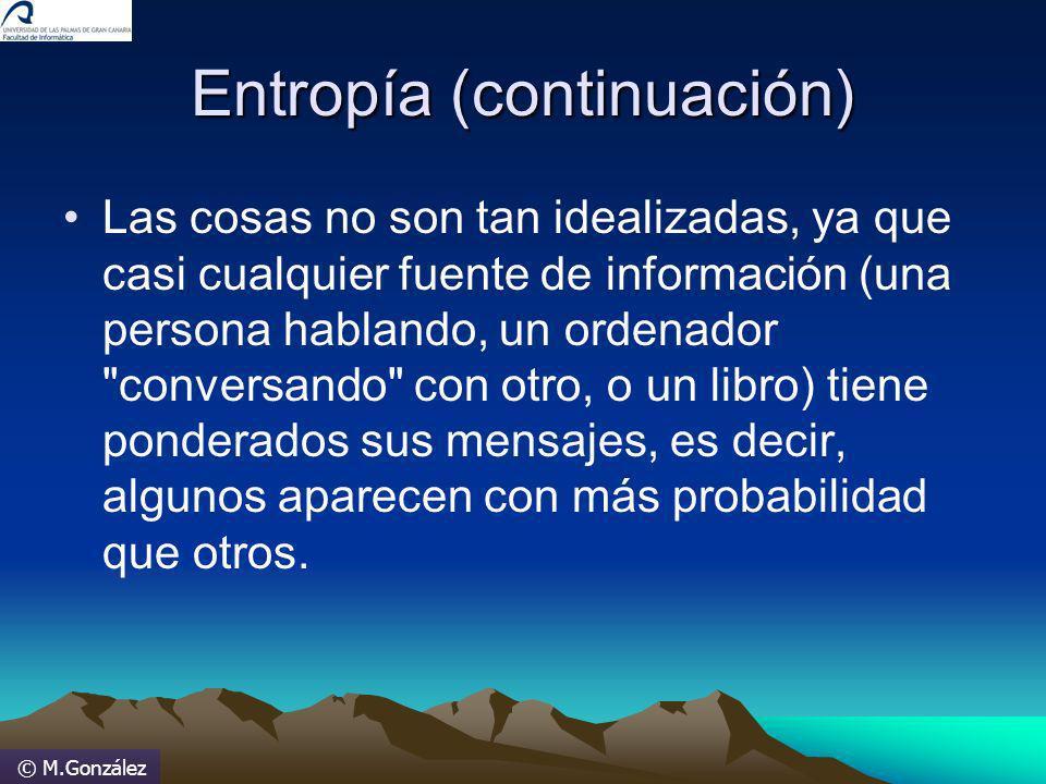 © M.González Entropía (continuación) Las cosas no son tan idealizadas, ya que casi cualquier fuente de información (una persona hablando, un ordenador