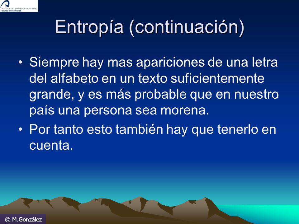 © M.González Entropía (continuación) Siempre hay mas apariciones de una letra del alfabeto en un texto suficientemente grande, y es más probable que e