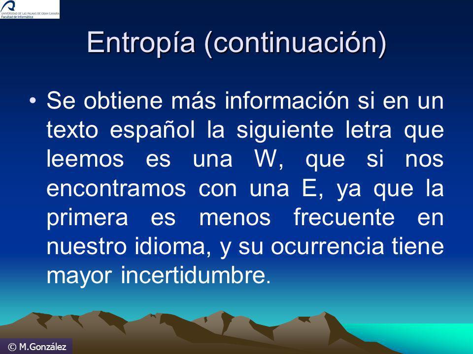 © M.González Entropía (continuación) Se obtiene más información si en un texto español la siguiente letra que leemos es una W, que si nos encontramos