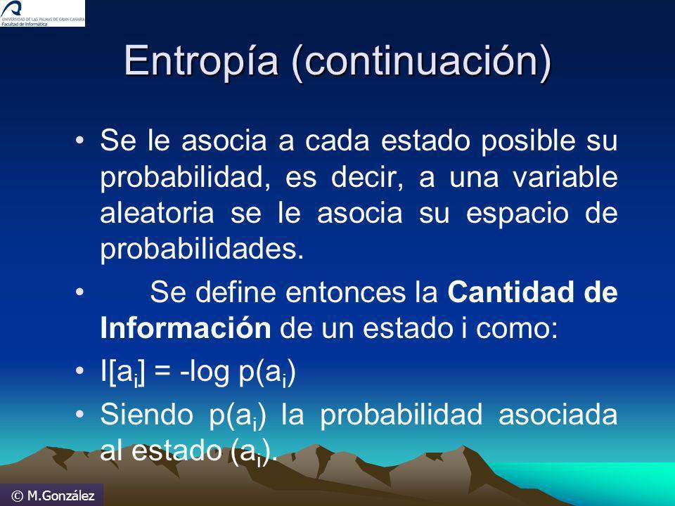 © M.González Entropía (continuación) Se le asocia a cada estado posible su probabilidad, es decir, a una variable aleatoria se le asocia su espacio de