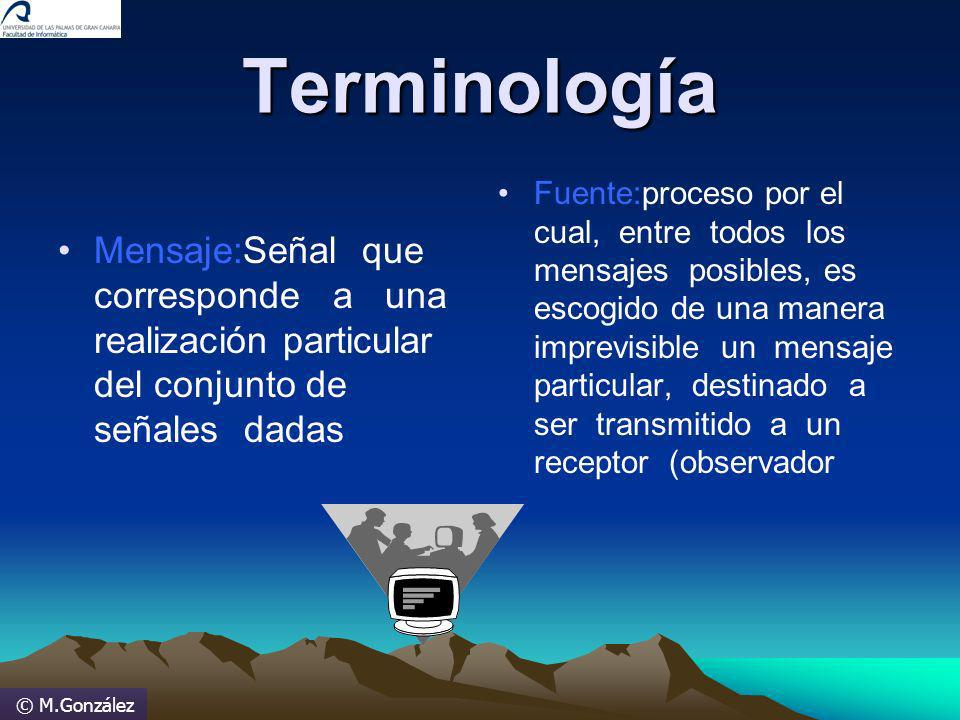 © M.González Terminología Mensaje:Señal que corresponde a una realización particular del conjunto de señales dadas Fuente:proceso por el cual, entre t