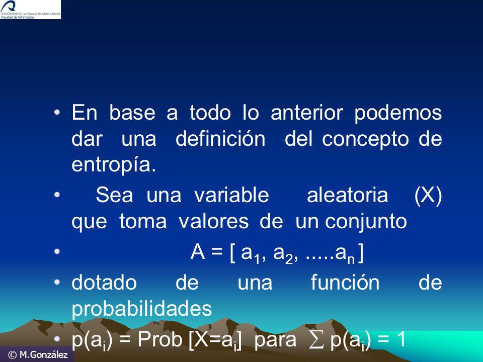 © M.González En base a todo lo anterior podemos dar una definición del concepto de entropía. Sea una variable aleatoria (X) que toma valores de un con