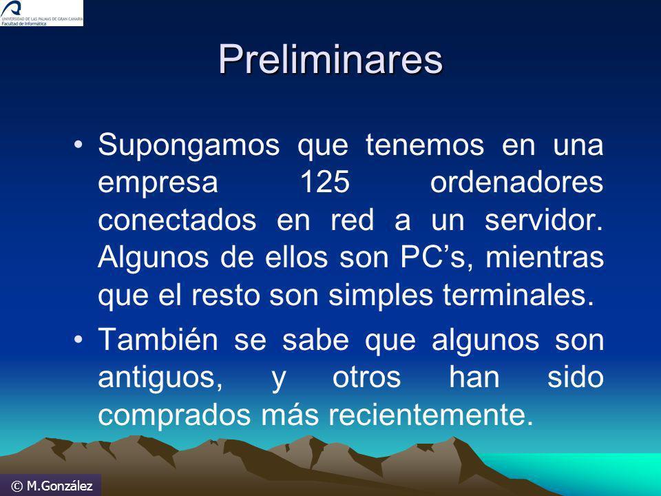 © M.González Preliminares Supongamos que tenemos en una empresa 125 ordenadores conectados en red a un servidor. Algunos de ellos son PCs, mientras qu