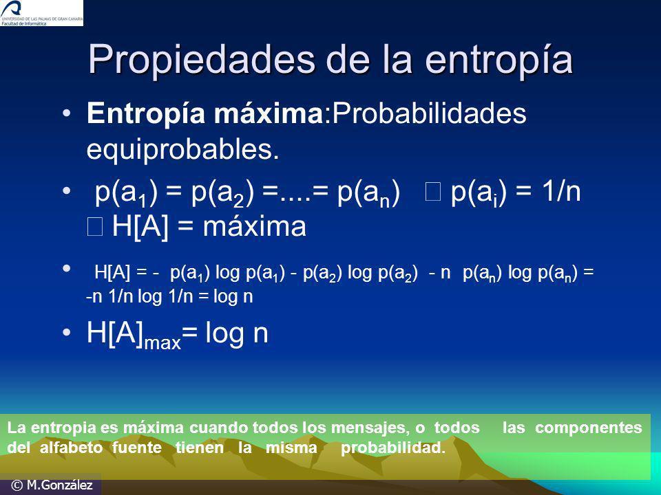 © M.González Propiedades de la entropía Entropía máxima:Probabilidades equiprobables. p(a 1 ) = p(a 2 ) =....= p(a n ) p(a i ) = 1/n H[A] = máxima H[A
