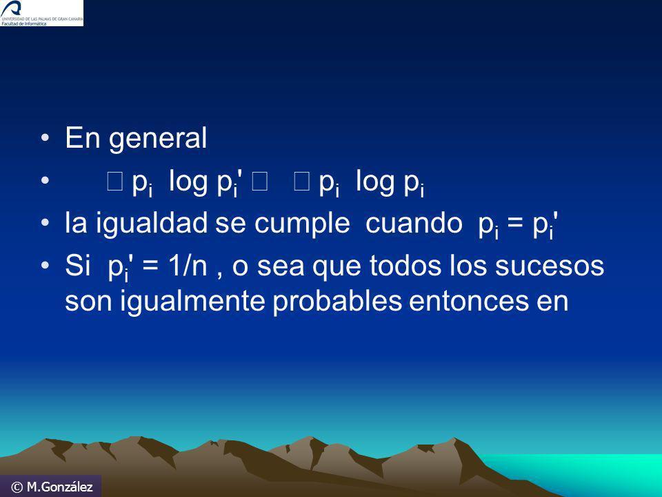 © M.González En general p i log p i ' p i log p i la igualdad se cumple cuando p i = p i ' Si p i ' = 1/n, o sea que todos los sucesos son igualmente
