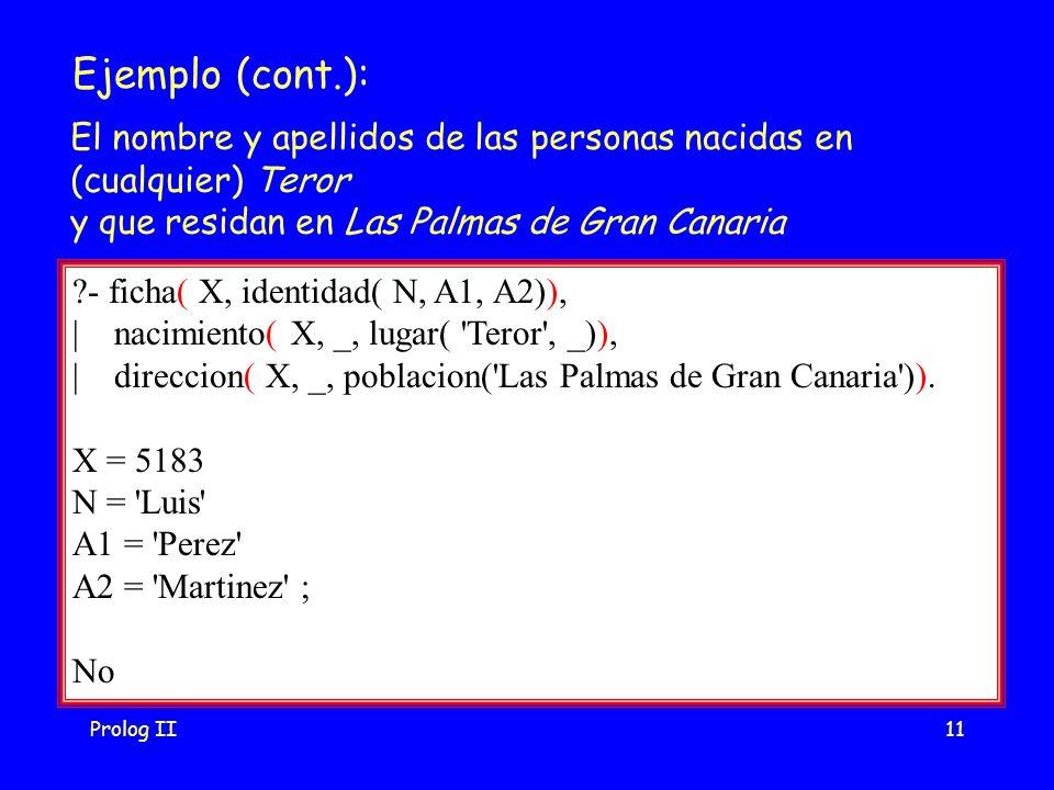 Prolog II11 Ejemplo (cont.): - ficha( X, identidad( N, A1, A2)), | nacimiento( X, _, lugar( Teror , _)), | direccion( X, _, poblacion( Las Palmas de Gran Canaria )).