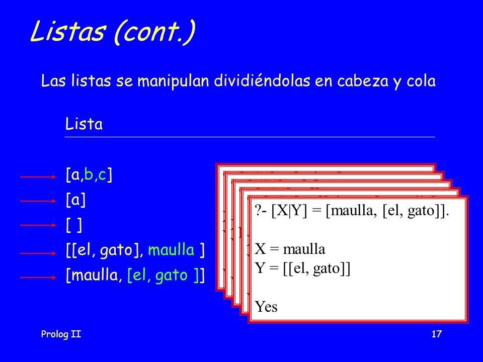 Prolog II17 Listas (cont.) Las listas se manipulan dividiéndolas en cabeza y cola Lista [a,b,c] [a] [ ] [[el, gato], maulla ] [maulla, [el, gato ]] - [X|Y] = [a, b, c].