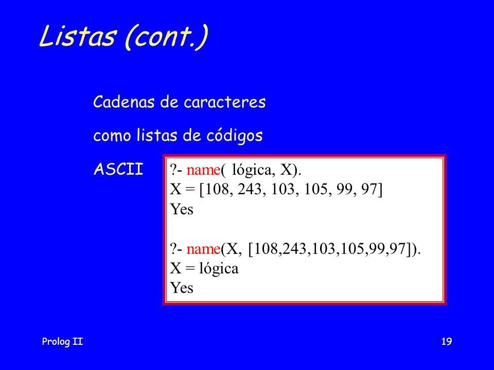 Prolog II19 Listas (cont.) Cadenas de caracteres como listas de códigos ASCII - name( lógica, X).
