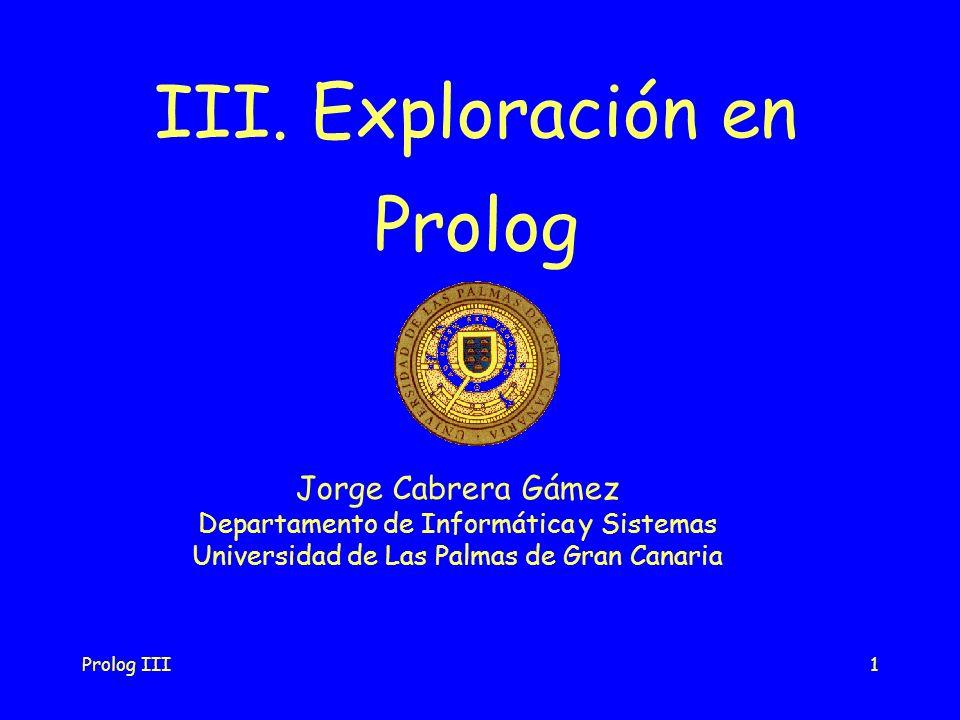 Prolog III2 La exploración en Prolog Exploración en profundidad Estrategias Exploración sistemática de todas las posibilidades Exploración secuencial de izquierda a derecha de las condiciones and,tanto en las reglas como en el teorema Exploración secuencial de arriba a abajo de las condiciones or, desde el principio al final de la base de datos