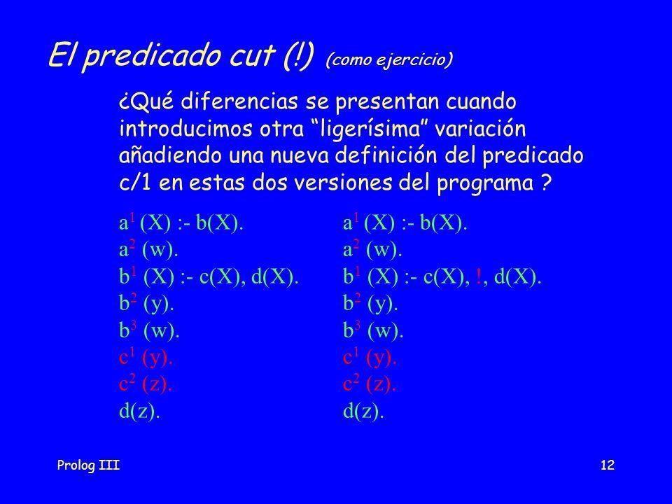 Prolog III12 El predicado cut (!) (como ejercicio) a 1 (X) :- b(X). a 2 (w). b 1 (X) :- c(X), d(X). b 2 (y). b 3 (w). c 1 (y). c 2 (z). d(z). a 1 (X)