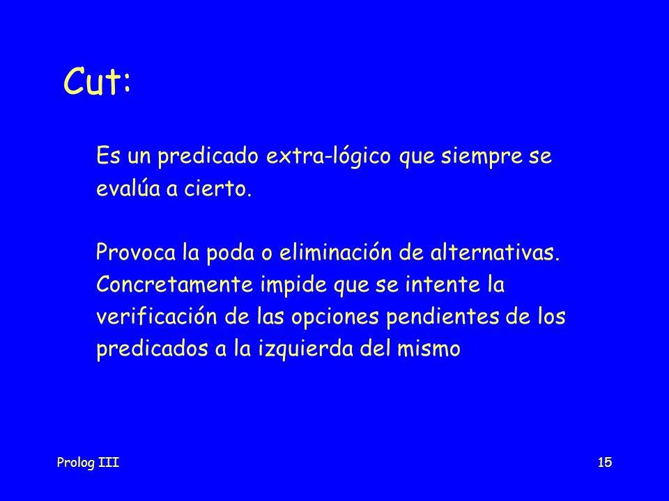 Prolog III15 Cut: Es un predicado extra-lógico que siempre se evalúa a cierto. Provoca la poda o eliminación de alternativas. Concretamente impide que