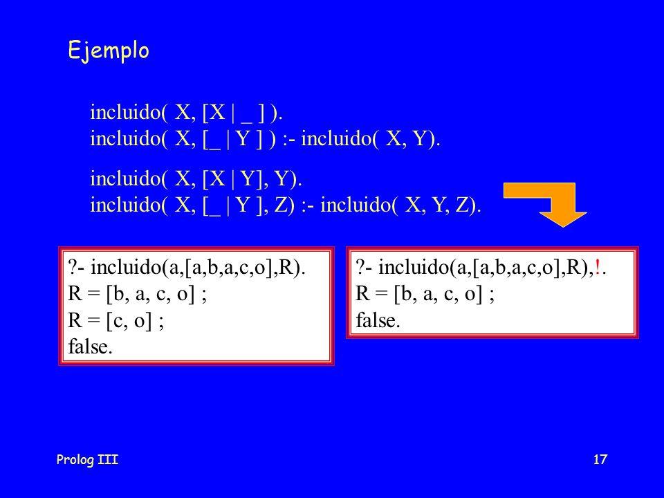 Prolog III17 Ejemplo incluido( X, [X | Y], Y). incluido( X, [_ | Y ], Z) :- incluido( X, Y, Z). incluido( X, [X | _ ] ). incluido( X, [_ | Y ] ) :- in