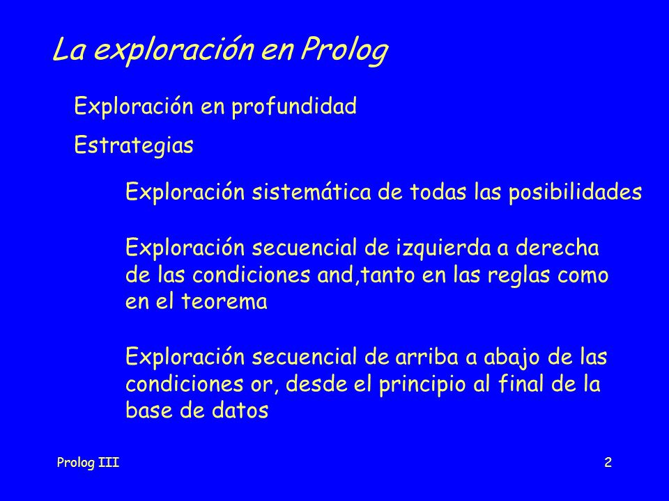 Prolog III2 La exploración en Prolog Exploración en profundidad Estrategias Exploración sistemática de todas las posibilidades Exploración secuencial