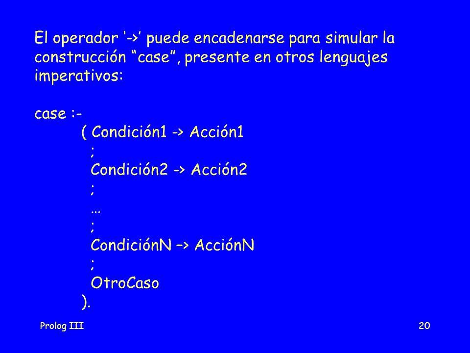 Prolog III20 El operador -> puede encadenarse para simular la construcción case, presente en otros lenguajes imperativos: case :- ( Condición1 -> Acci