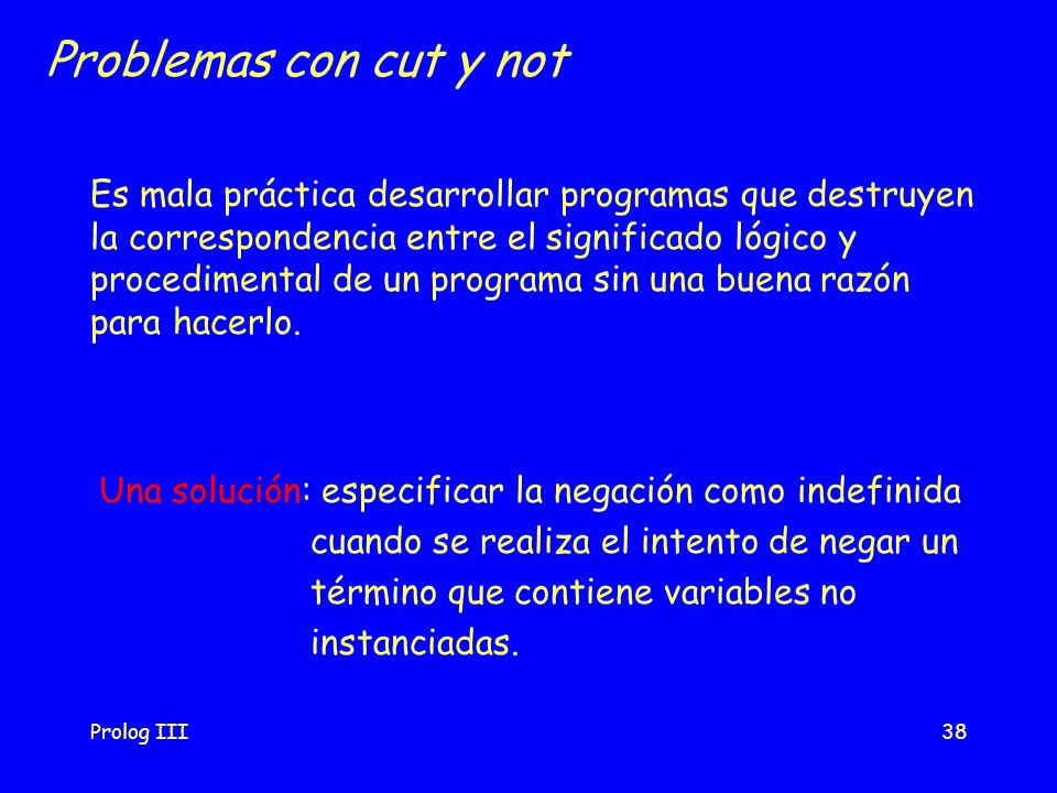 Prolog III38 Problemas con cut y not Es mala práctica desarrollar programas que destruyen la correspondencia entre el significado lógico y procediment