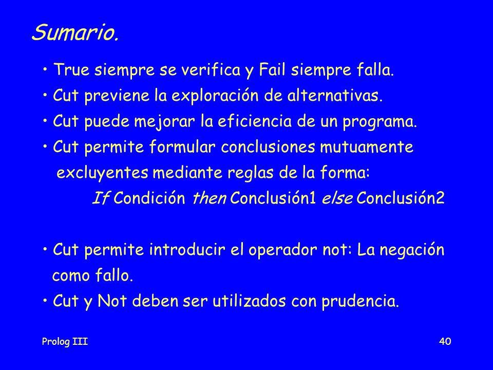 Prolog III40 Sumario. True siempre se verifica y Fail siempre falla. Cut previene la exploración de alternativas. Cut puede mejorar la eficiencia de u