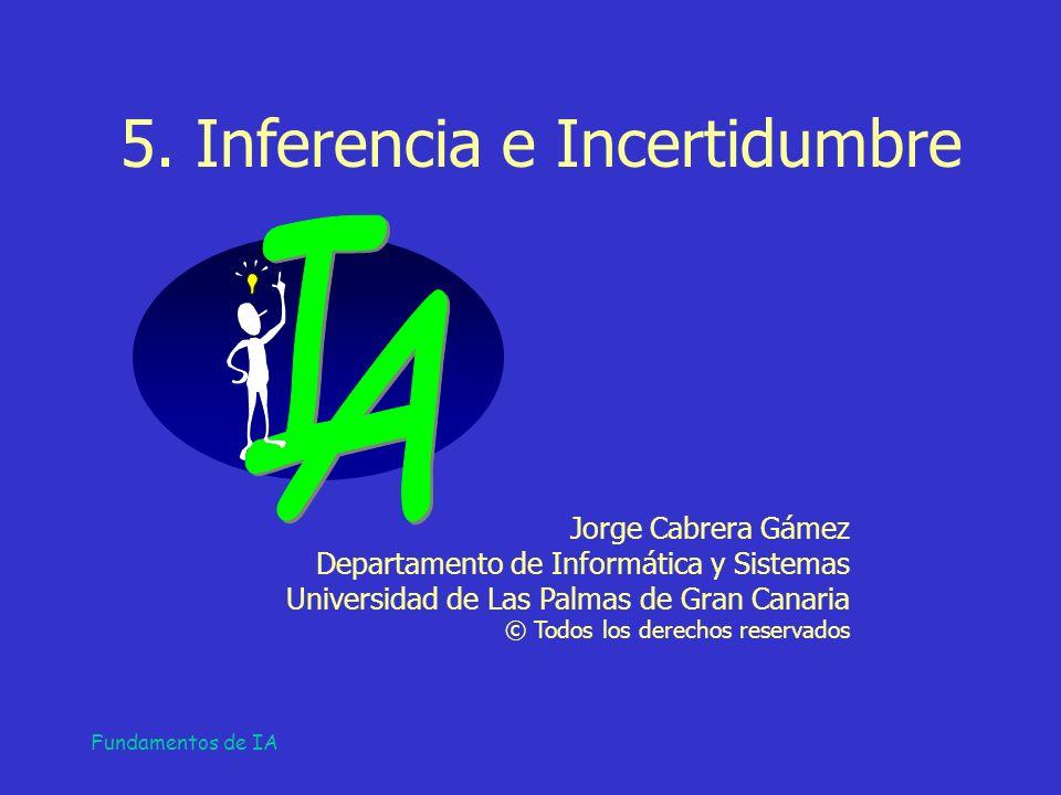 Fundamentos de IA 5. Inferencia e Incertidumbre Jorge Cabrera Gámez Departamento de Informática y Sistemas Universidad de Las Palmas de Gran Canaria ©