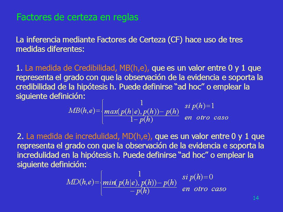 14 Factores de certeza en reglas La inferencia mediante Factores de Certeza (CF) hace uso de tres medidas diferentes: 1. La medida de Credibilidad, MB
