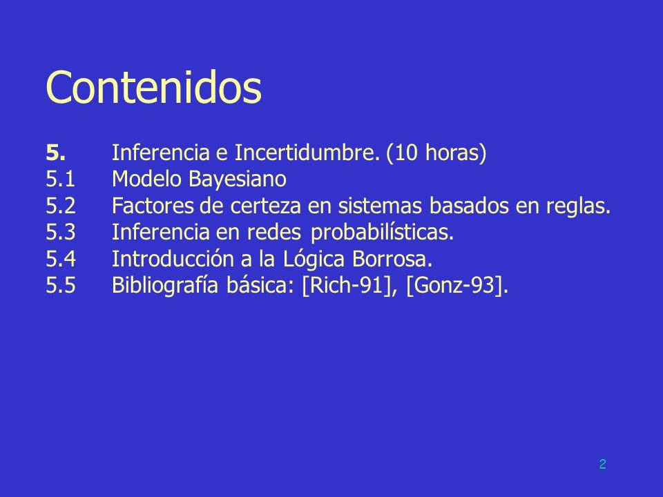 2 Contenidos 5.Inferencia e Incertidumbre. (10 horas) 5.1Modelo Bayesiano 5.2Factores de certeza en sistemas basados en reglas. 5.3Inferencia en redes