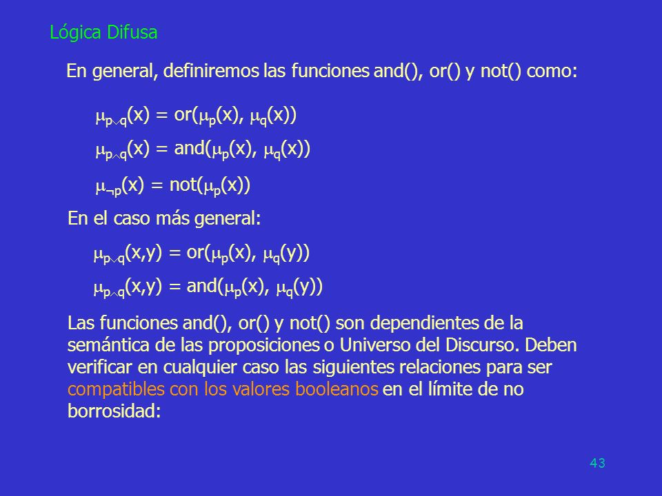 43 Lógica Difusa En general, definiremos las funciones and(), or() y not() como: p q (x) = or( p (x), q (x)) p q (x) = and( p (x), q (x)) ¬p (x) = not