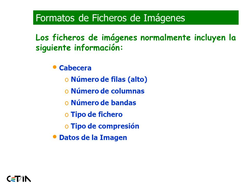 Formatos de Ficheros de Imágenes info = imfinfo (FILENAME,FMT) devuelve una estructura cuyos campos contienen información de la imagen en un fichero Campos de info (9) Filename A string containing the name of the file; if the file is not in the current directory, the string contains the full pathname of the file FileModDate A string containing the modification date of the file FileSize An integer indicating the size of the file in bytes Format A string containing the file format, as specified by FMT; for JPEG and TIFF files, the three-letter variant is returned FormatVersion A string or number specifying the file format version Width An integer indicating the width of the image in pixels Height An integer indicating the height of the image in pixels BitDepth An integer indicating the number of bits per pixel ColorType A string indicating the type of image; either truecolor for a truecolor (RGB) image, grayscale for a grayscale intensity image, or indexed , for an indexed image Matlab