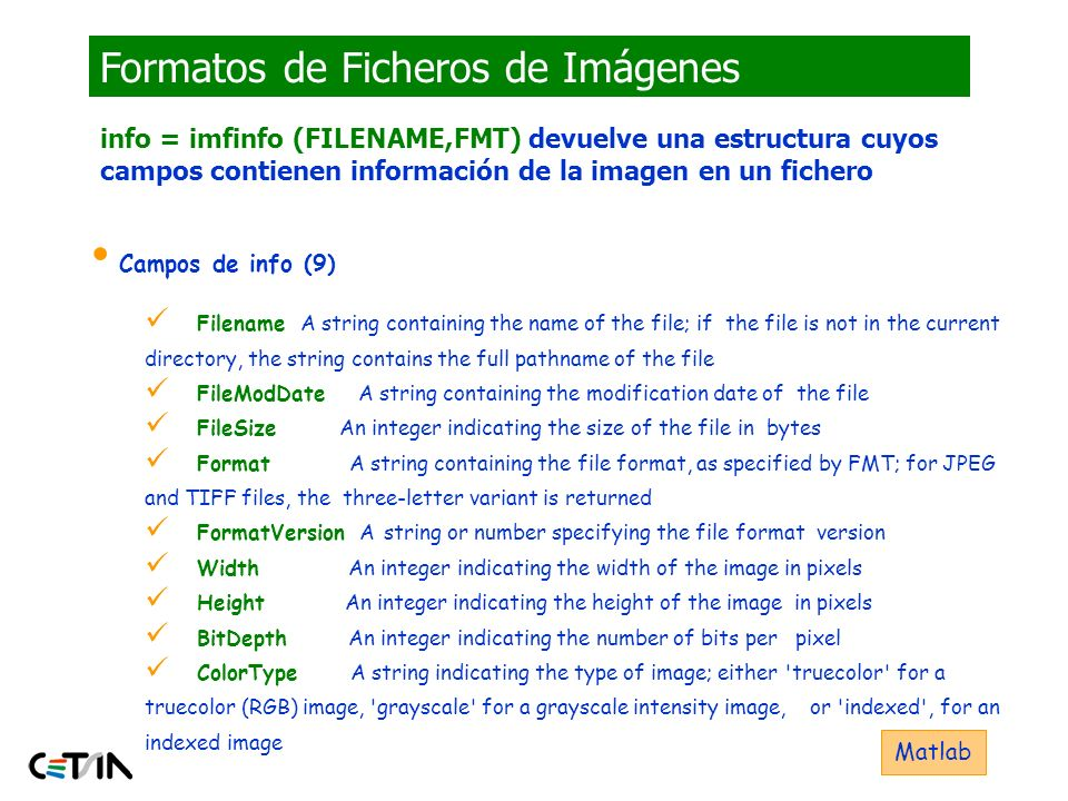 Formatos de Ficheros de Imágenes (MATLAB) RGB = imread(test.tif); imwrite(RGB,test.bmp ); Ficheros Soportados por MATLAB: BMP (Microsoft Windows Bitmap) HDF (Hierarchical Data Format) JPEG (Joint Photographic Experts Group) PCX (Paintbrush) PNG (Portable Network Graphics) TIFF (Tagged Image File Format) XWD (X Window Dump) Matlab