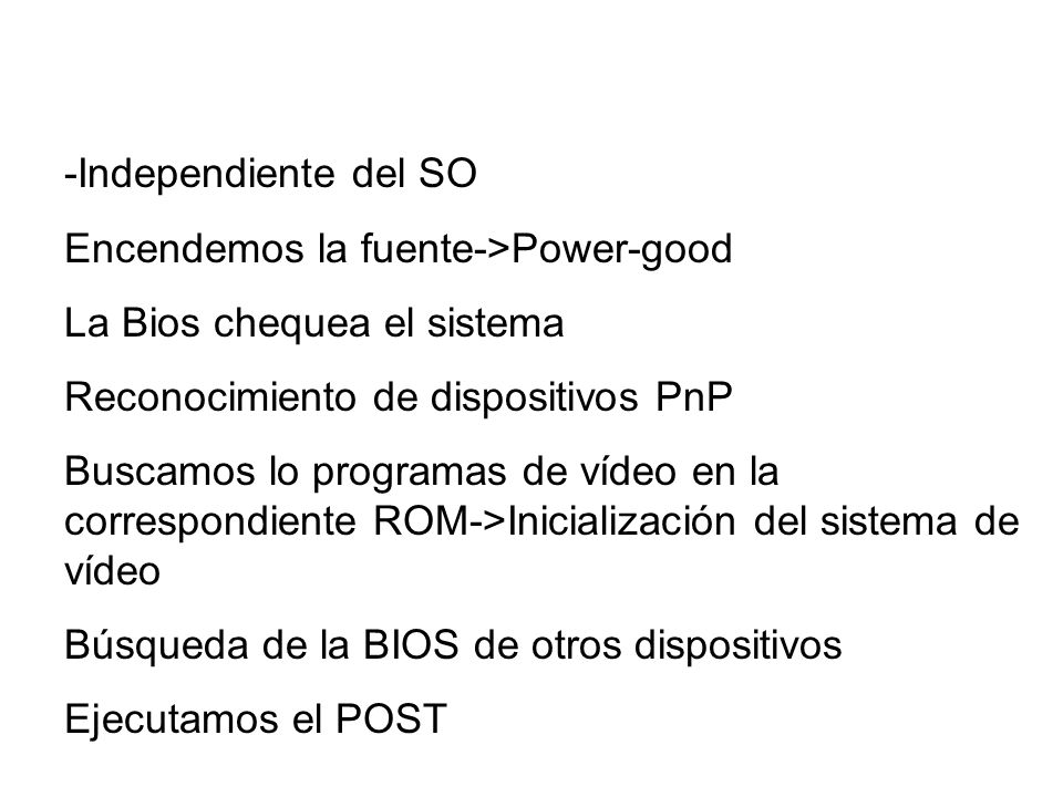 -Independiente del SO Encendemos la fuente->Power-good La Bios chequea el sistema Reconocimiento de dispositivos PnP Buscamos lo programas de vídeo en
