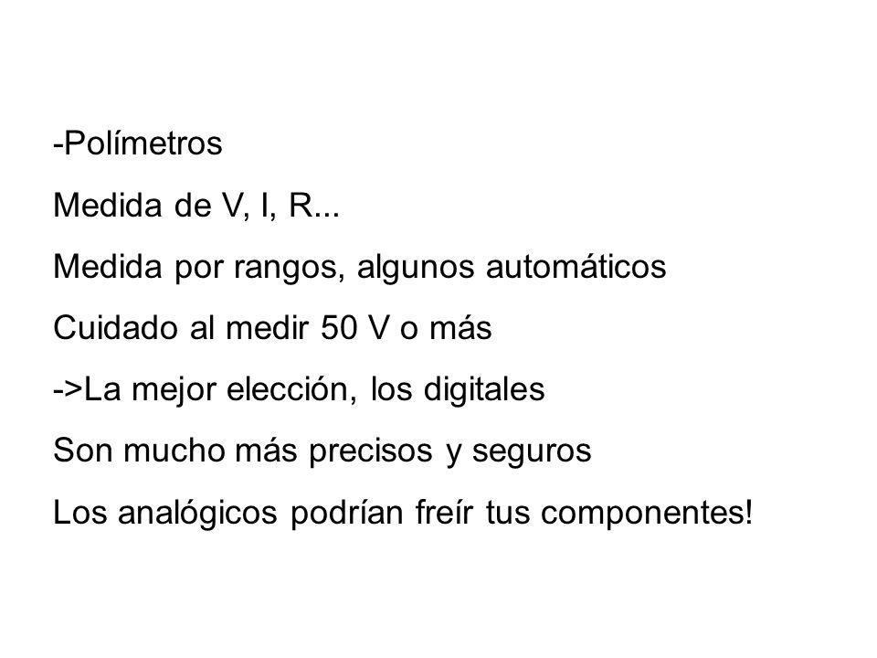 -Polímetros Medida de V, I, R... Medida por rangos, algunos automáticos Cuidado al medir 50 V o más ->La mejor elección, los digitales Son mucho más p