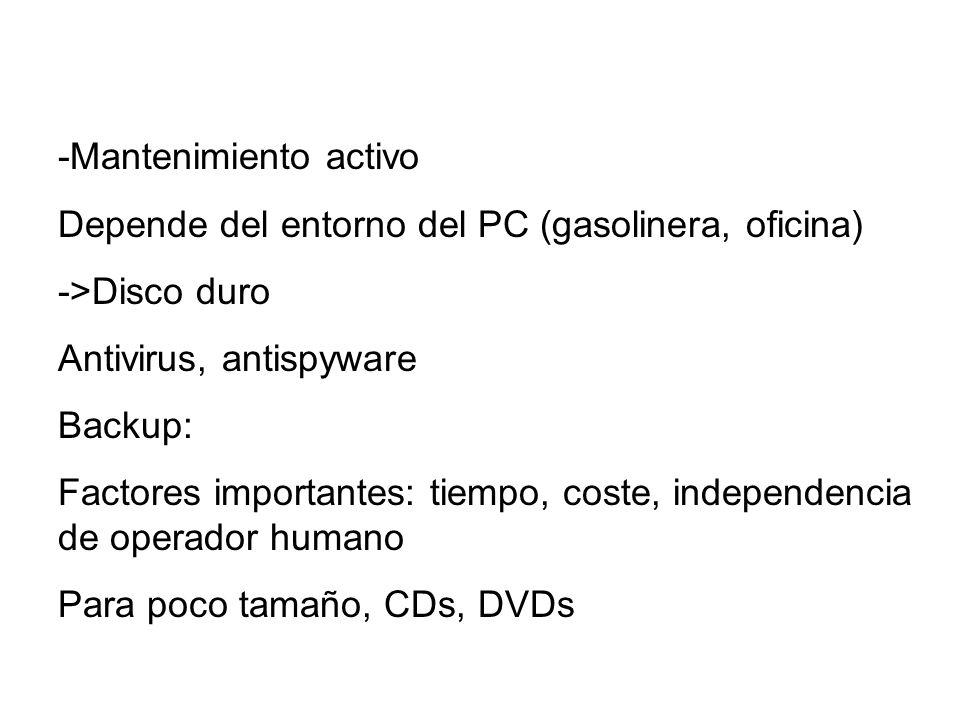 -Mantenimiento activo Depende del entorno del PC (gasolinera, oficina) ->Disco duro Antivirus, antispyware Backup: Factores importantes: tiempo, coste
