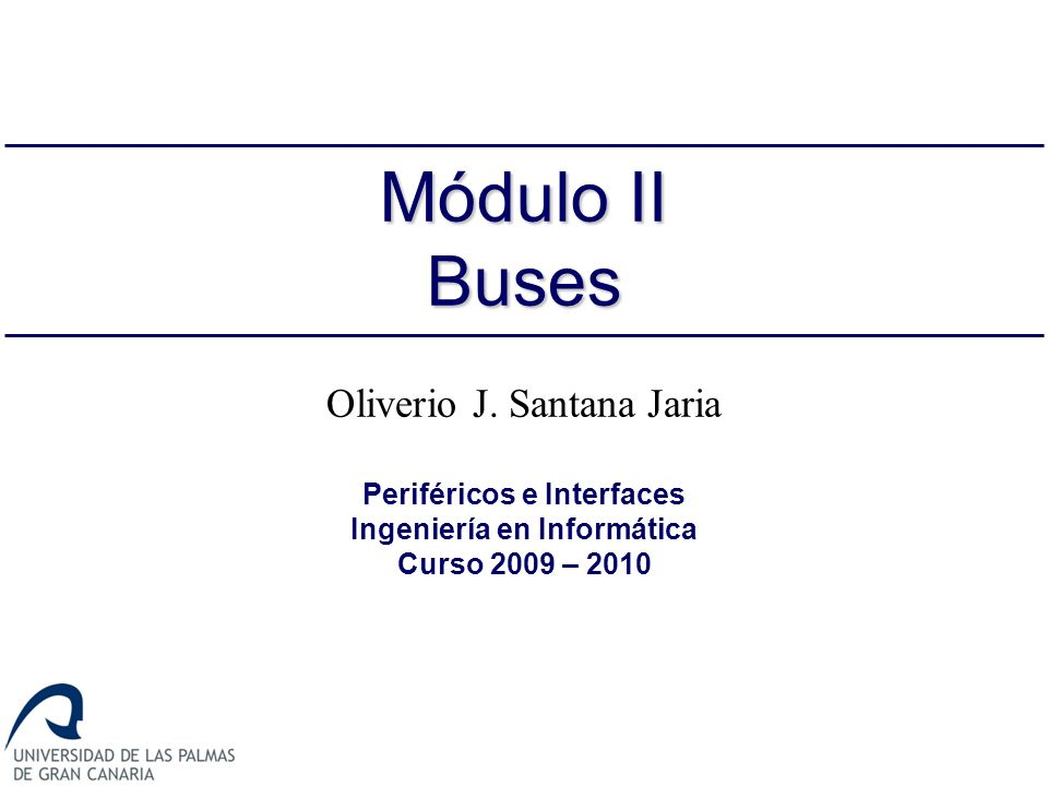 Oliverio J. Santana Jaria Periféricos e Interfaces Ingeniería en Informática Curso 2009 – 2010 Módulo II Buses